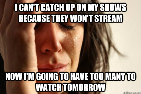 I Cant Catch Up On My Shows Because They Wont Stream Now I