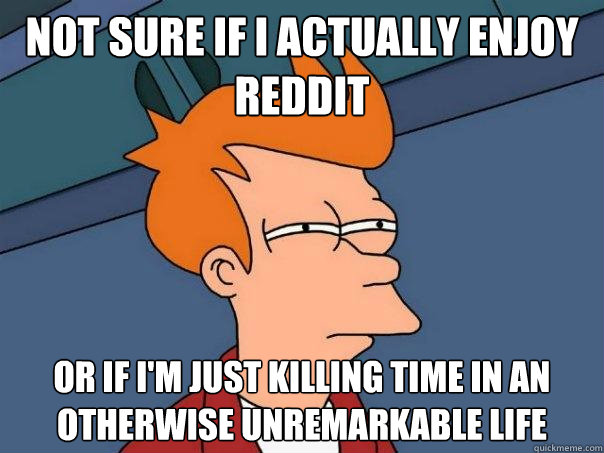 Not sure if I actually enjoy Reddit Or if I'm just killing