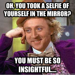 Oh, you took a selfie of yourself in the mirror? You must be