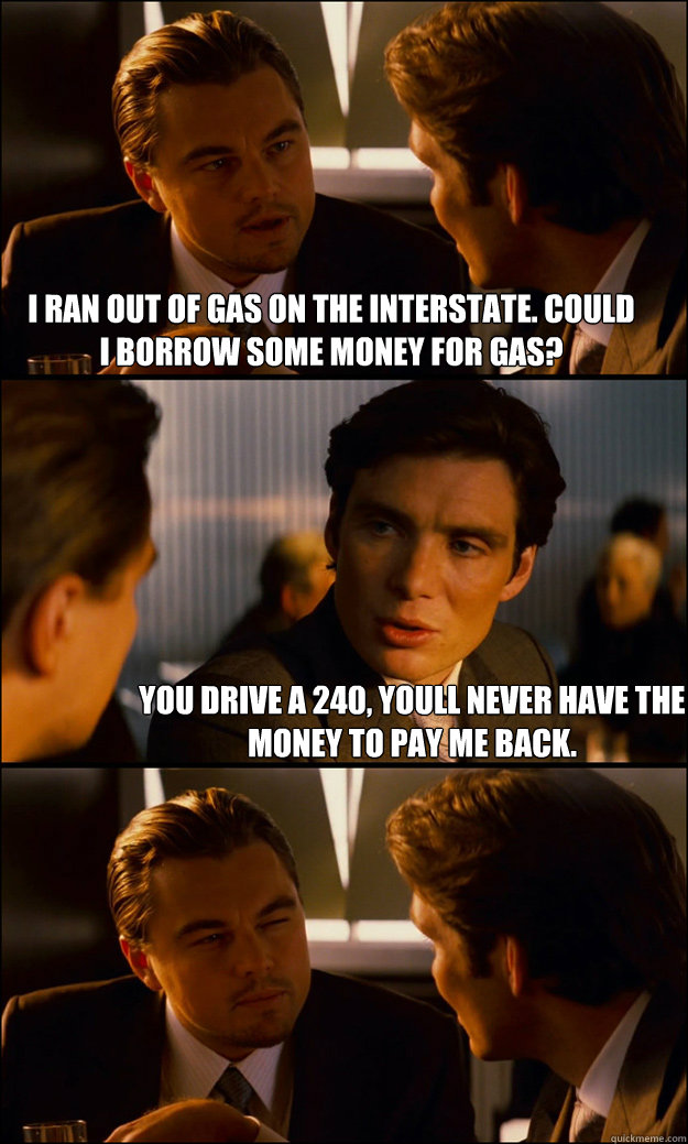 i ran out of gas on the interstate could i borrow some money for gas you drive a 240 youll never have the money to pay me back inception quickmeme quickmeme