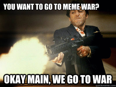 You Want To Go To Meme War Okay Main We Go To War The Best