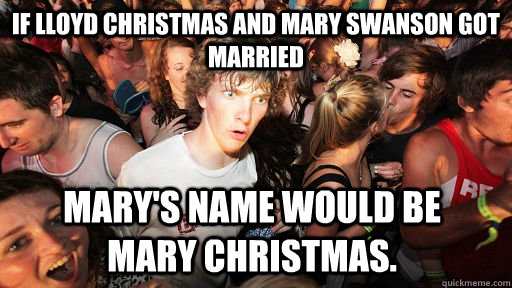 Lloyd Christmas Memes.If Lloyd Christmas And Mary Swanson Got Married Mary S Name