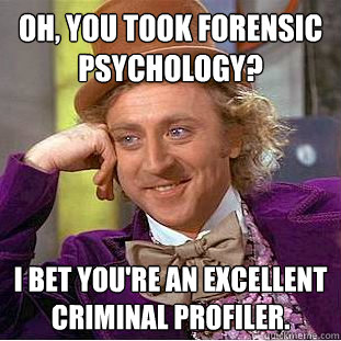 Oh You Took Forensic Psychology I Bet You Re An Excellent Criminal Profiler Condescending Wonka Quickmeme