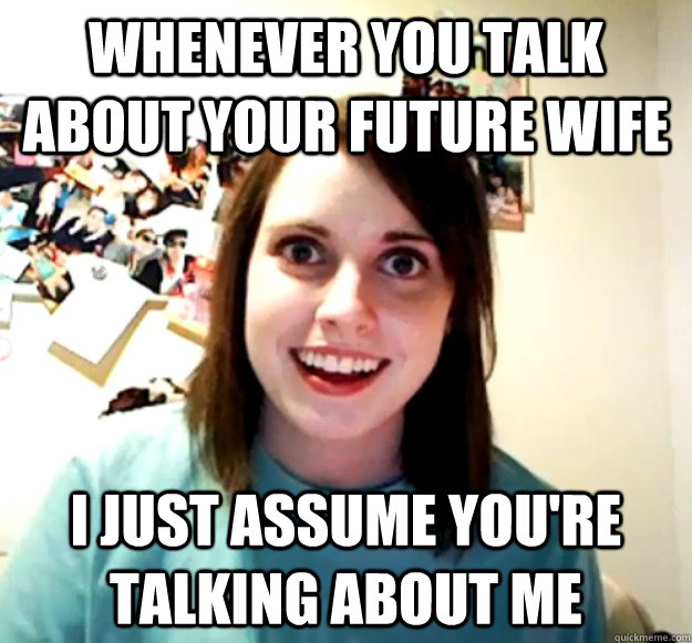 Whenever you talk about your future wife I just assume you