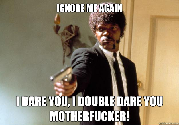 Ignore me again i dare you, i double dare you motherfucker