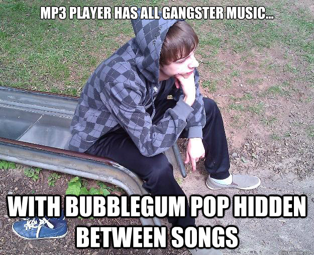 mp3 player has all gangster music    With bubblegum pop