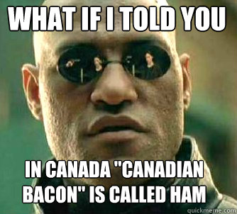 What If I Told You In Canada Canadian Bacon Is Called Ham