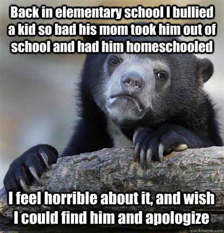 Back in elementary school I bullied a kid so bad his mom
