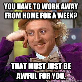 You Have To Work Away From Home For A Week That Must Just Be Awful For You Creepy Wonka Quickmeme