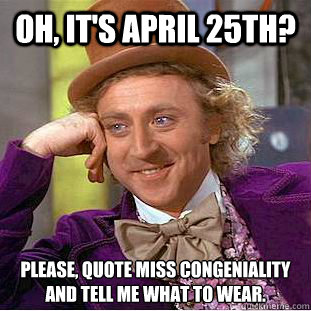 Oh, it\'s April 25th? Please, quote miss congeniality and ...