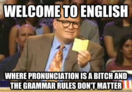 WELCOME TO English Where pronunciation is a bitch and the