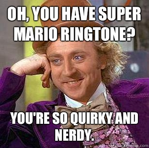 Oh, you have Super Mario ringtone? You're so quirky and