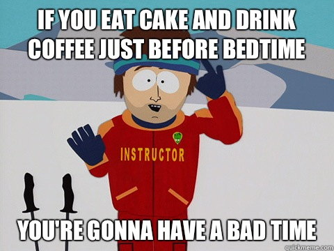If You Eat Cake And Drink Coffee Just Before Bedtime You Re