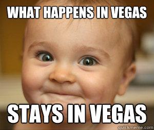 What Happens In Vegas Stays In Vegas Vegas Quickmeme