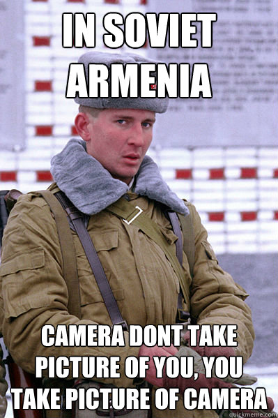 In Soviet Armenia Camera Dont Take Picture Of You You Take Picture Of Camera Jakucha Quickmeme