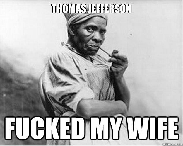 Thomas Jefferson Fucked My Wife Unimpressed Slave Quickmeme