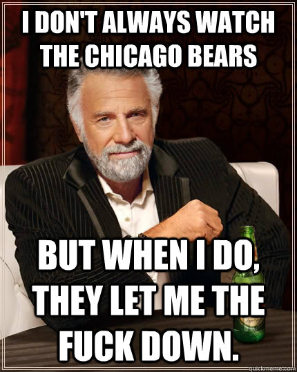 I Don T Always Watch The Chicago Bears But When I Do They Let Me The Fuck Down The Most Interesting Man In The World Quickmeme