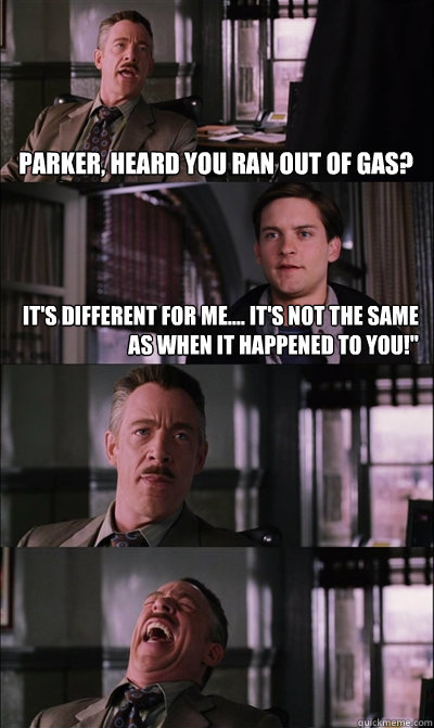 parker heard you ran out of gas it s different for me it s not the same as when it happened to you jj jameson quickmeme quickmeme