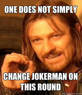 one does not simply change jokerman on this round - One does