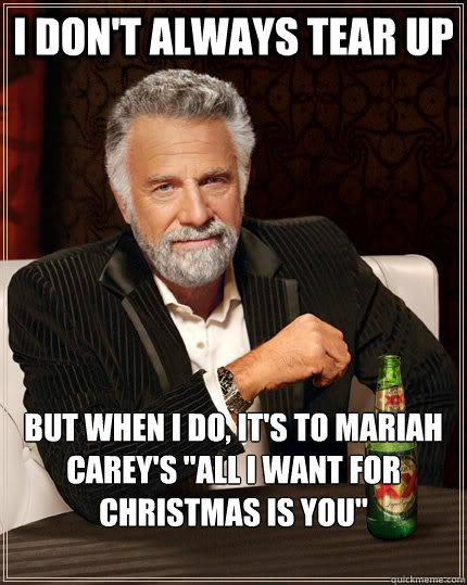 Mariah Carey Christmas Memes.I Don T Always Tear Up But When I Do It S To Mariah Carey S