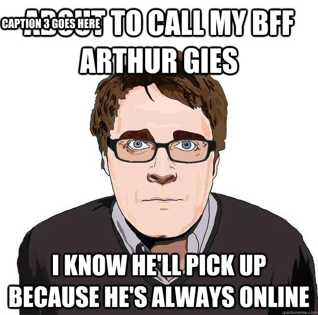 About to call my bff Arthur Gies I know he'll pick up because he's always  online Caption 3 goes here - Always Online Adam Orth - quickmeme
