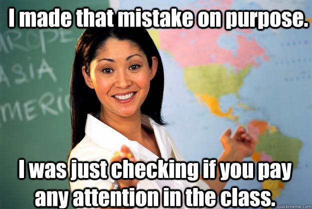 I Made That Mistake On Purpose I Was Just Checking If You Pay Any Attention In The Class Unhelpful High School Teacher Quickmeme