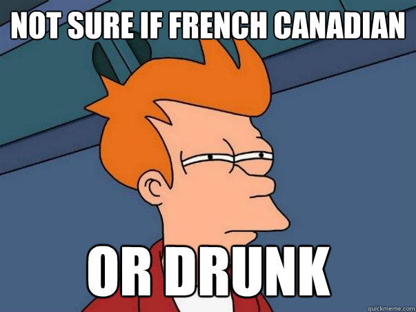 Not Sure If French Canadian Or Drunk Not Sure If Deaf Quickmeme