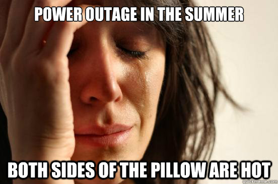 Power Outage In The Summer Both Sides Of The Pillow Are Hot First World Problems Quickmeme