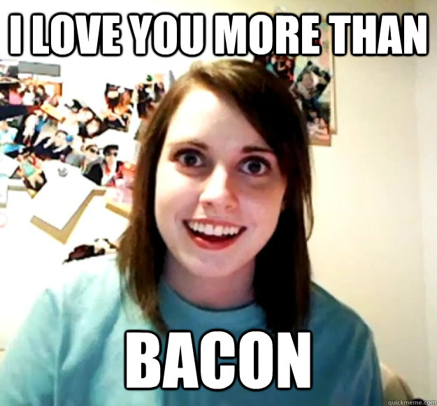 I Love You More Than Bacon Overly Attached Girlfriend Quickmeme
