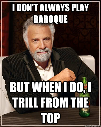 I don't always play Baroque but when I do, I trill from the