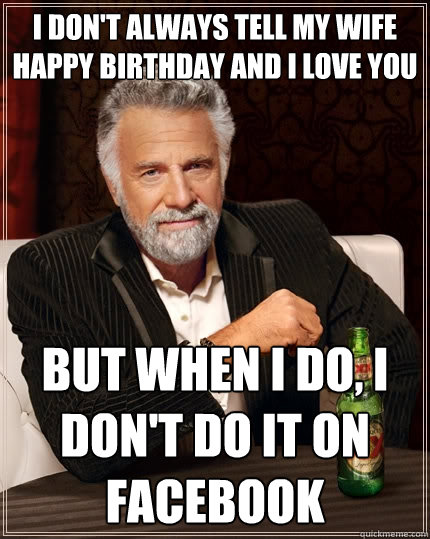 I Don T Always Tell My Wife Happy Birthday And I Love You But When I Do I Don T Do It On Facebook The Most Interesting Man In The World Quickmeme