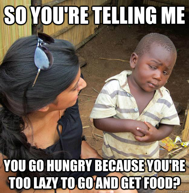 SO YOU'RE TELLING ME YOU GO HUNGRY BECAUSE YOU'RE TOO LAZY