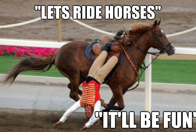 Lets Ride Horses It Ll Be Fun Horse Riding Fail Quickmeme