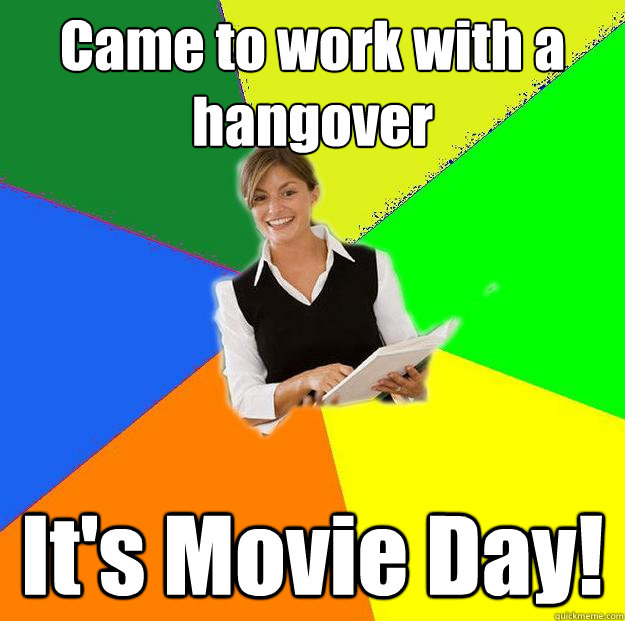 Came to work with a hangover It's Movie Day! - Disgruntled