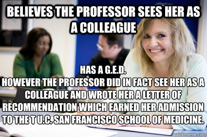 Believes the professor sees her as a colleague Has a G E D