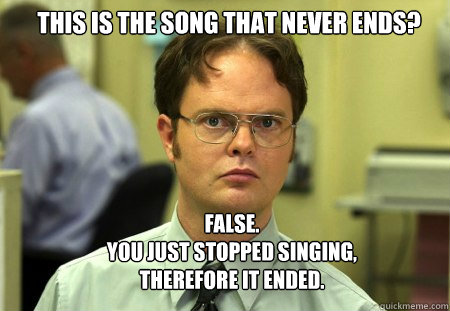 This Is The Song That Never Ends False You Just Stopped Singing Therefore It Ended Schrute Quickmeme When we hear it, it's september 21st, and we are dancing again with our family, in a song that never really ends. quickmeme