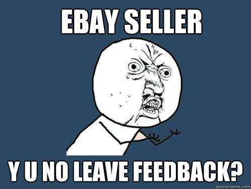 Ebay Seller Y U No Leave Feedback Y U No Quickmeme