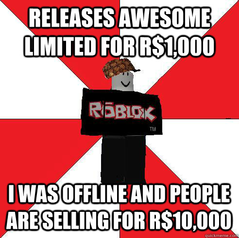 R Roblox Memes Releases Awesome Limited For R 1 000 I Was Offline And People Are Selling For R 10 000 Scumbag Roblox Quickmeme