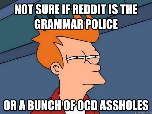 Not sure if reddit is the grammar police Or a bunch of ocd