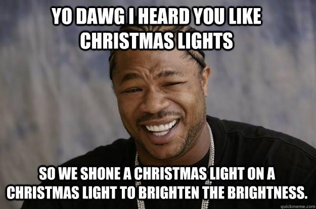 Christmas Light Meme.Yo Dawg I Heard You Like Christmas Lights So We Shone A Christmas