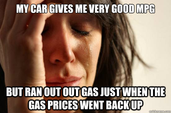 my car gives me very good mpg but ran out out gas just when the gas prices went back up first world problems quickmeme my car gives me very good mpg but ran out out gas just when the gas prices went back up first world problems quickmeme