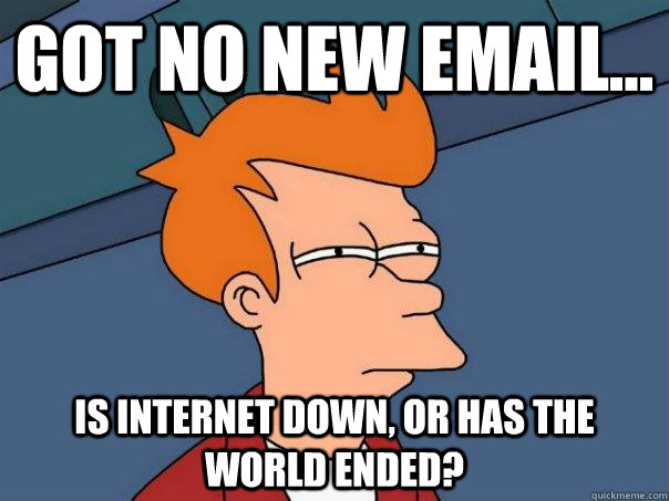 Got no new email    Is internet down, or has the world ended