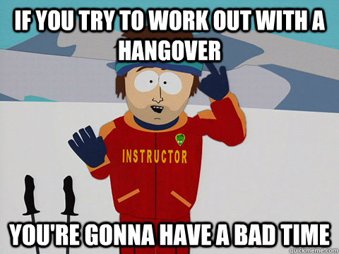 If you try to work out with a hangover you're gonna have a