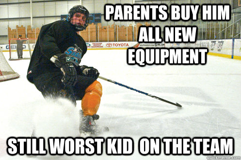 Parents buy him all new equipment still worst kid on the