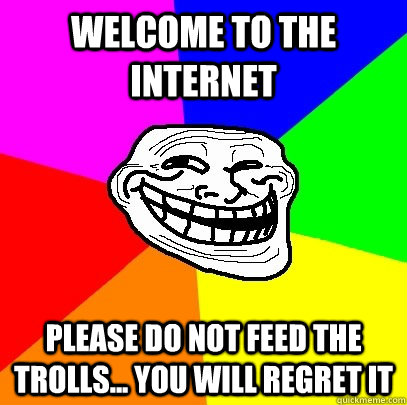 Welcome To The Internet Please Do Not Feed The Trolls You Will