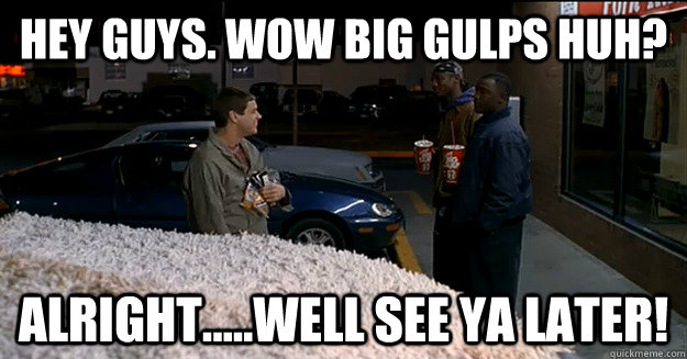 HEY guys  wow big gulps huh? Alright     well see ya later