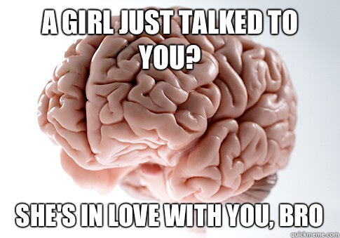 A Girl Just Talked To You She S In Love With You Bro Scumbag Brain Quickmeme