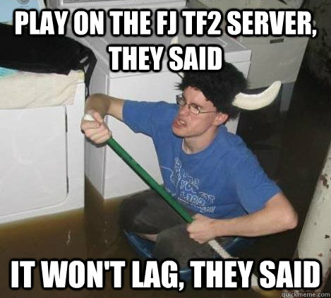 Play on the FJ TF2 server, they said It won't lag, they said