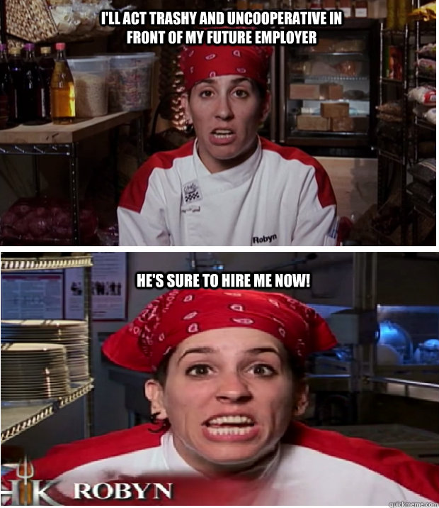 I Ll Act Trashy And Uncooperative In Front Of My Future Employer He S Sure To Hire Me Now Hells Kitchen Logic Quickmeme