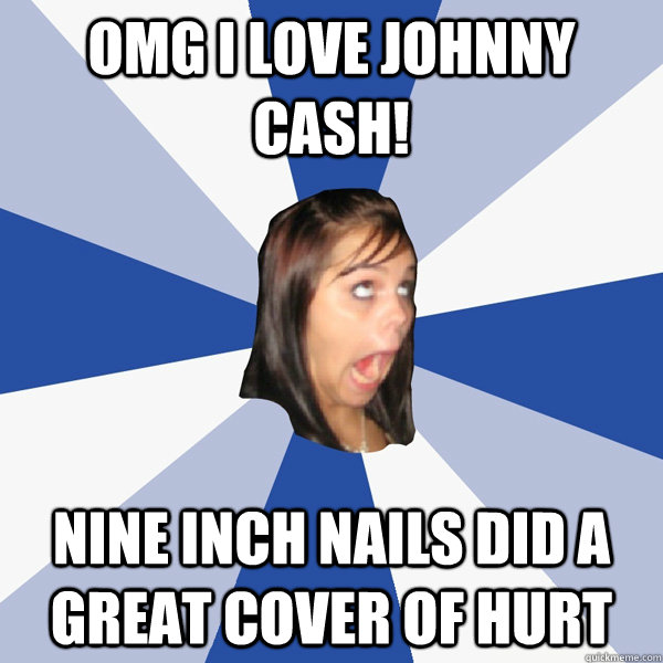 Omg I Love Johnny Cash Nine Inch Nails Did A Great Cover Of Hurt Annoying Facebook Girl Quickmeme